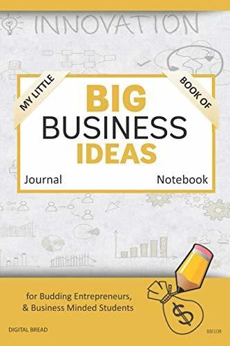 My Little Book of BIG BUSINESS IDEAS Journal Notebook: for Budding Entrepreneurs, Business Minded Students, Homeschoolers, and Innovators. BBI108