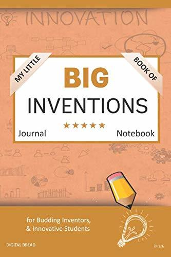 My Little Book of BIG INVENTIONS Journal Notebook: for Budding Inventors, Innovative Students, Homeschool Curriculum, and Dreamers of Every Age. BII126