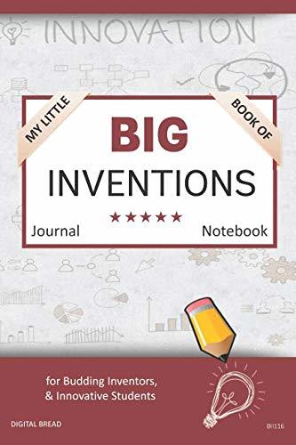 My Little Book of BIG INVENTIONS Journal Notebook: for Budding Inventors, Innovative Students, Homeschool Curriculum, and Dreamers of Every Age. BII116