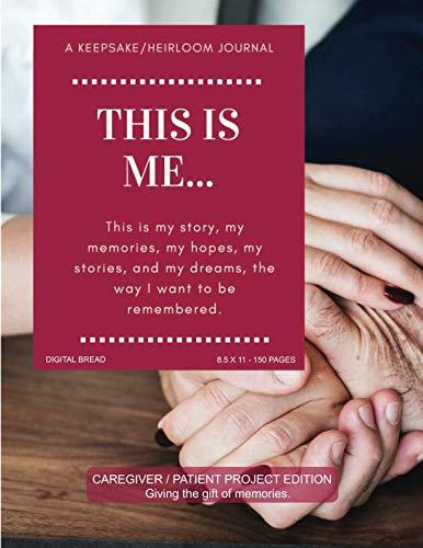 THIS IS ME… A Keepsake/Heirloom Journal: CAREGIVER PATIENT PROJECT EDITION – Giving The Gift of Memories. This is my story, my memories, my hopes, and my dreams, the way I want to be remembered.