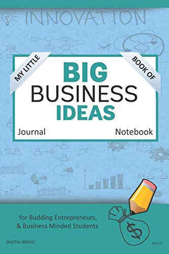 My Little Book of BIG BUSINESS IDEAS Journal Notebook: for Budding Entrepreneurs, Business Minded Students, Homeschoolers, and Innovators. BBI141