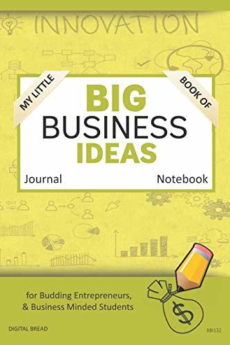My Little Book of BIG BUSINESS IDEAS Journal Notebook: for Budding Entrepreneurs, Business Minded Students, Homeschoolers, and Innovators. BBI132