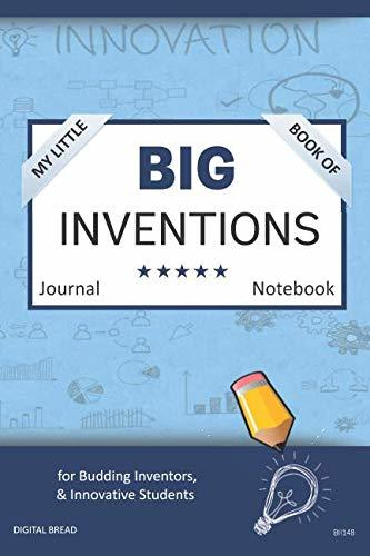 My Little Book of BIG INVENTIONS Journal Notebook: for Budding Inventors, Innovative Students, Homeschool Curriculum, and Dreamers of Every Age. BII148