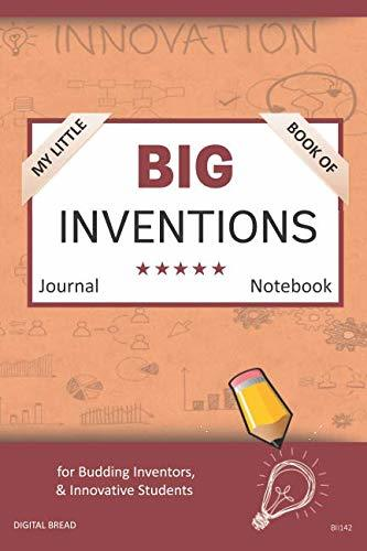 My Little Book of BIG INVENTIONS Journal Notebook: for Budding Inventors, Innovative Students, Homeschool Curriculum, and Dreamers of Every Age. BII142