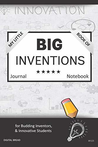 My Little Book of BIG INVENTIONS Journal Notebook: for Budding Inventors, Innovative Students, Homeschool Curriculum, and Dreamers of Every Age. BII125