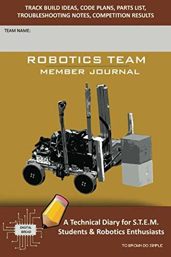 ROBOTICS TEAM MEMBER JOURNAL – A Technical Diary for S.T.E.M. Students & Robotics Enthusiasts: Build Ideas, Code Plans, Parts List, Troubleshooting Notes, Competition Results, TO BROWN DO SIMPLE
