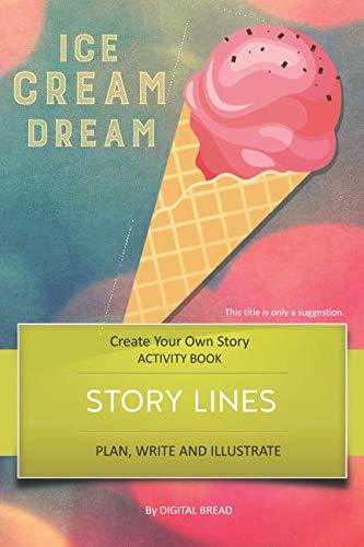 STORY LINES – Ice Cream Dream – Create Your Own Story ACTIVITY BOOK: Plan, Write & Illustrate Your Own Story Ideas and Illustrate Them With 6 Story Boards, Scenes, Prop & Character Development