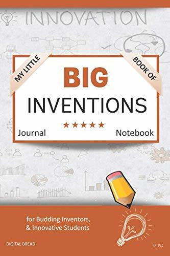 My Little Book of BIG INVENTIONS Journal Notebook: for Budding Inventors, Innovative Students, Homeschool Curriculum, and Dreamers of Every Age. BII102