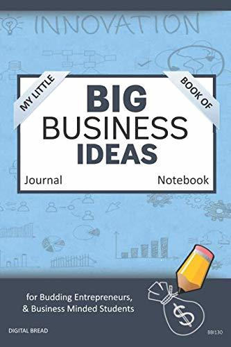 My Little Book of BIG BUSINESS IDEAS Journal Notebook: for Budding Entrepreneurs, Business Minded Students, Homeschoolers, and Innovators. BBI130