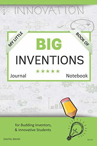 My Little Book of BIG INVENTIONS Journal Notebook: for Budding Inventors, Innovative Students, Homeschool Curriculum, and Dreamers of Every Age. BII107
