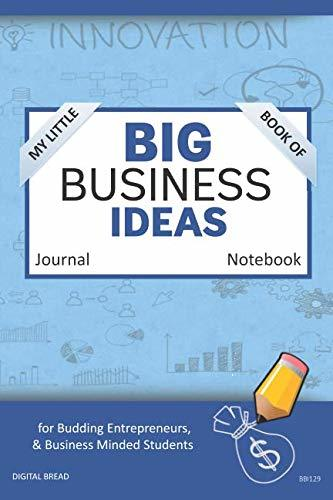 My Little Book of BIG BUSINESS IDEAS Journal Notebook: for Budding Entrepreneurs, Business Minded Students, Homeschoolers, and Innovators. BBI129
