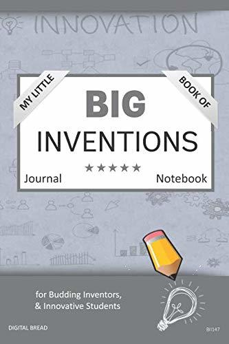 My Little Book of BIG INVENTIONS Journal Notebook: for Budding Inventors, Innovative Students, Homeschool Curriculum, and Dreamers of Every Age. BII147