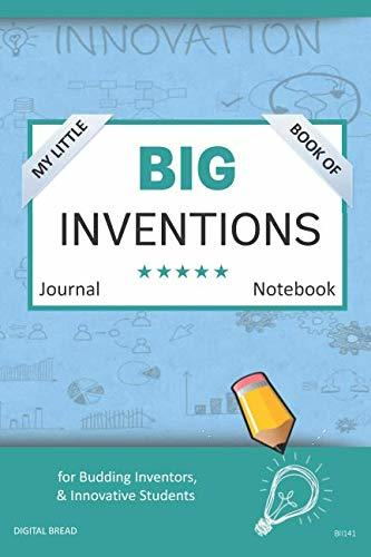 My Little Book of BIG INVENTIONS Journal Notebook: for Budding Inventors, Innovative Students, Homeschool Curriculum, and Dreamers of Every Age. BII141