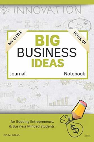 My Little Book of BIG BUSINESS IDEAS Journal Notebook: for Budding Entrepreneurs, Business Minded Students, Homeschoolers, and Innovators. BBI106