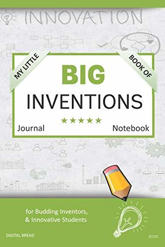 My Little Book of BIG INVENTIONS Journal Notebook: for Budding Inventors, Innovative Students, Homeschool Curriculum, and Dreamers of Every Age. BII105
