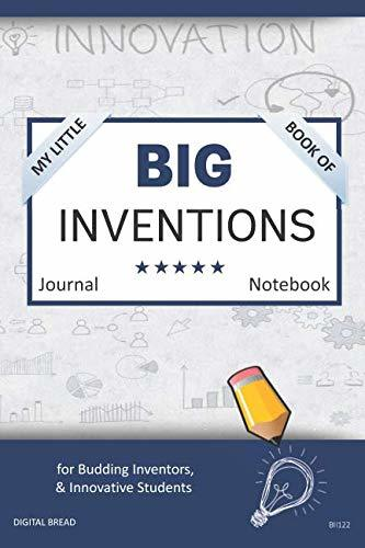 My Little Book of BIG INVENTIONS Journal Notebook: for Budding Inventors, Innovative Students, Homeschool Curriculum, and Dreamers of Every Age. BII122