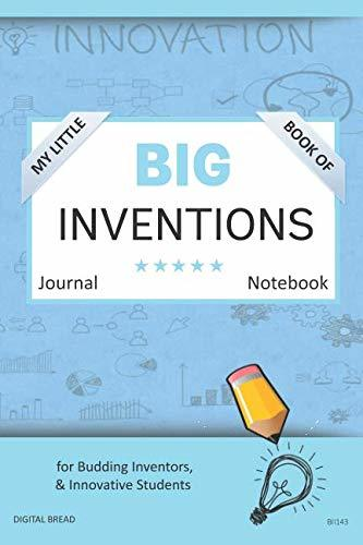 My Little Book of BIG INVENTIONS Journal Notebook: for Budding Inventors, Innovative Students, Homeschool Curriculum, and Dreamers of Every Age. BII143