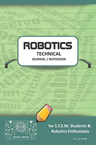 ROBOTICS TECHNICAL JOURNAL NOTEBOOK – for STEM Students & Robotics Enthusiasts: Build Ideas, Code Plans, Parts List, Troubleshooting Notes, Competition Results, Meeting Minutes, TEAL DO PLAING