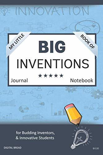 My Little Book of BIG INVENTIONS Journal Notebook: for Budding Inventors, Innovative Students, Homeschool Curriculum, and Dreamers of Every Age. BII130
