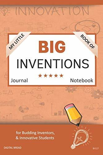 My Little Book of BIG INVENTIONS Journal Notebook: for Budding Inventors, Innovative Students, Homeschool Curriculum, and Dreamers of Every Age. BII127