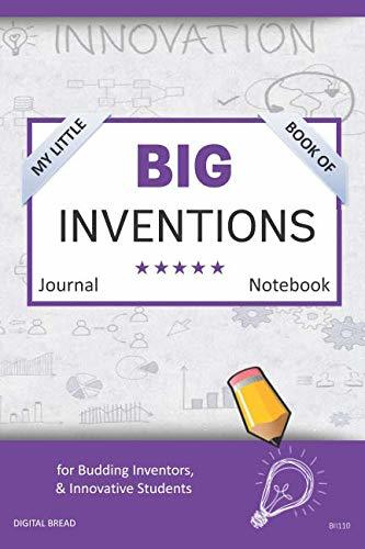 My Little Book of BIG INVENTIONS Journal Notebook: for Budding Inventors, Innovative Students, Homeschool Curriculum, and Dreamers of Every Age. BII110