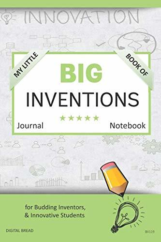 My Little Book of BIG INVENTIONS Journal Notebook: for Budding Inventors, Innovative Students, Homeschool Curriculum, and Dreamers of Every Age. BII119