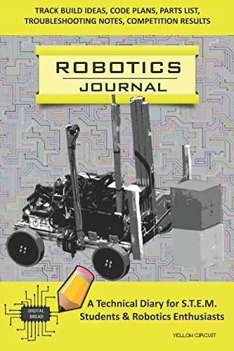 ROBOTICS JOURNAL – A Technical Diary for STEM Students & Robotics Enthusiasts: Build Ideas, Code Plans, Parts List, Troubleshooting Notes, Competition Results, Meeting Minutes, YELLOW CIRCUIT
