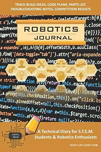 ROBOTICS JOURNAL – A Technical Diary for STEM Students & Robotics Enthusiasts: Build Ideas, Code Plans, Parts List, Troubleshooting Notes, Competition Results, Meeting Minutes, BURNT ORG HONEYCOMB