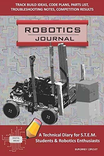 ROBOTICS JOURNAL – A Technical Diary for STEM Students & Robotics Enthusiasts: build ideas, code plans, parts list, troubleshooting notes, competition results, meeting minutes, BURGANDY CIRCUIT